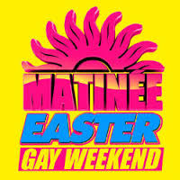 Matinee Gay Easter Weekend